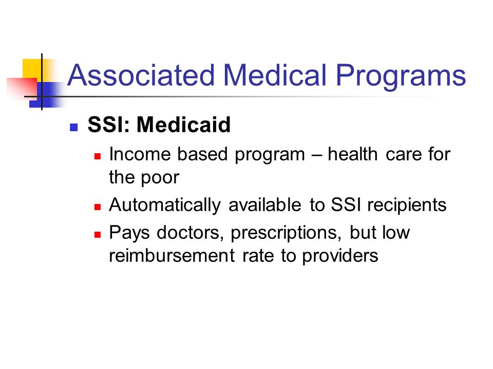 Associated Medical Programs SSI: Medicaid Income based program – health care for the poor Automatically available to SSI recipients Pays doctors, prescriptions, but low reimbursement rate to providers