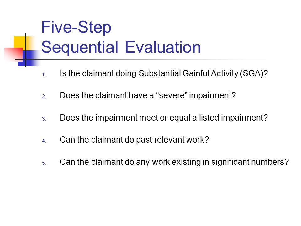 """Five-Step Sequential Evaluation 1. Is the claimant doing Substantial Gainful Activity (SGA)? 2. Does the claimant have a """"severe"""" impairment? 3. Does"""