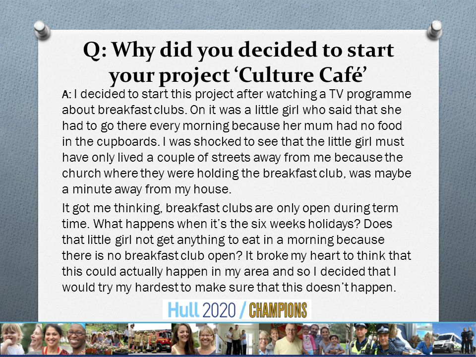 Q: Why did you decided to start your project 'Culture Café' A: I decided to start this project after watching a TV programme about breakfast clubs.