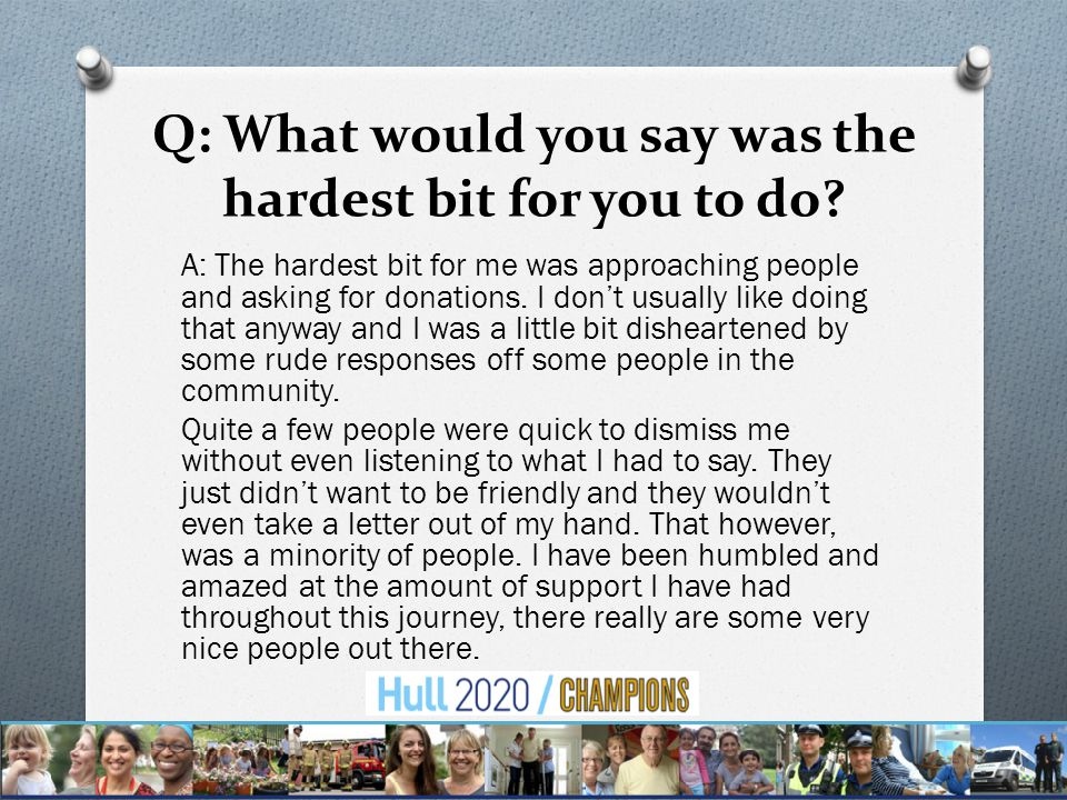 Q: What would you say was the hardest bit for you to do.
