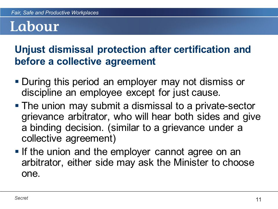 11 Secret Unjust dismissal protection after certification and before a collective agreement  During this period an employer may not dismiss or discipline an employee except for just cause.