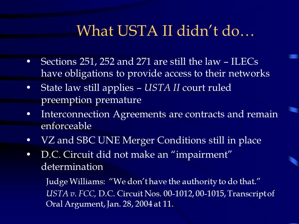 What USTA II didn't do… Sections 251, 252 and 271 are still the law – ILECs have obligations to provide access to their networks State law still applies – USTA II court ruled preemption premature Interconnection Agreements are contracts and remain enforceable VZ and SBC UNE Merger Conditions still in place D.C.