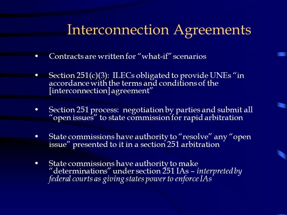 "Interconnection Agreements Contracts are written for ""what-if"" scenarios Section 251(c)(3): ILECs obligated to provide UNEs ""in accordance with the te"
