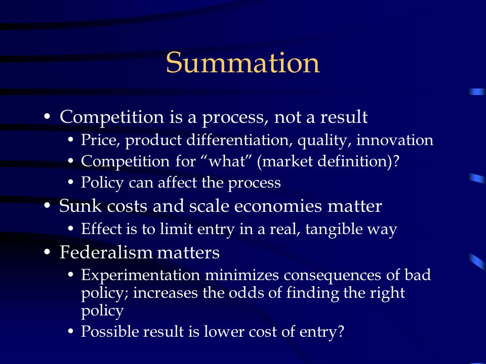 Summation Competition is a process, not a result Price, product differentiation, quality, innovation Competition for what (market definition).