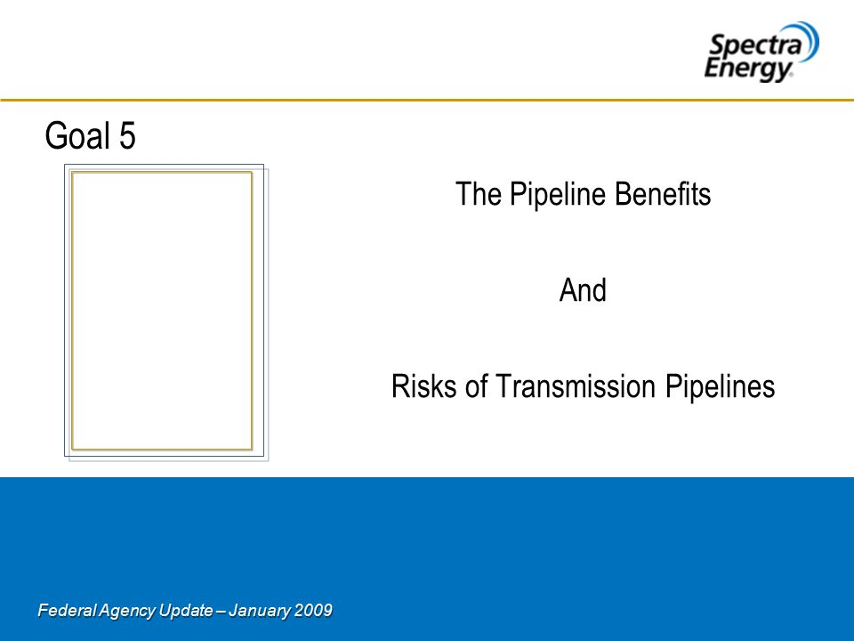 Federal Agency Update – January 2009 Goal 5 The Pipeline Benefits And Risks of Transmission Pipelines