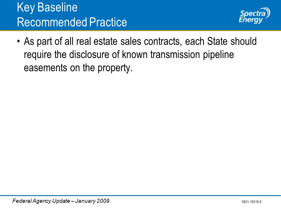 0901-15015.6 Federal Agency Update – January 2009 Key Baseline Recommended Practice As part of all real estate sales contracts, each State should require the disclosure of known transmission pipeline easements on the property.