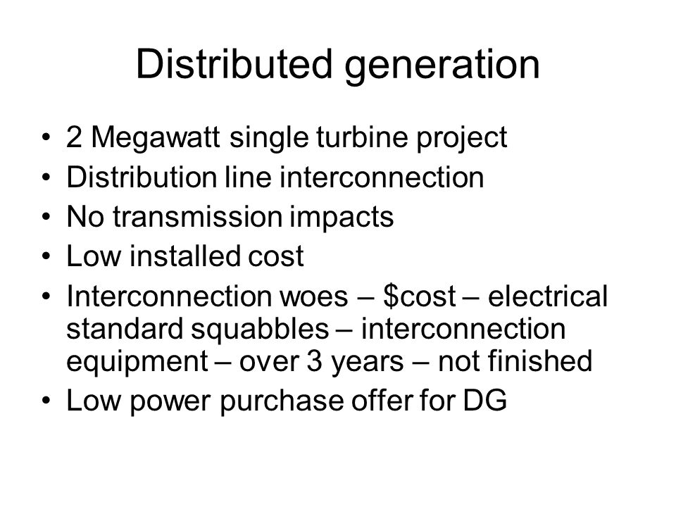 Distributed generation 2 Megawatt single turbine project Distribution line interconnection No transmission impacts Low installed cost Interconnection woes – $cost – electrical standard squabbles – interconnection equipment – over 3 years – not finished Low power purchase offer for DG