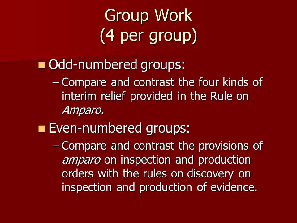 Group Work (4 per group) Odd-numbered groups: Odd-numbered groups: –Compare and contrast the four kinds of interim relief provided in the Rule on Amparo.