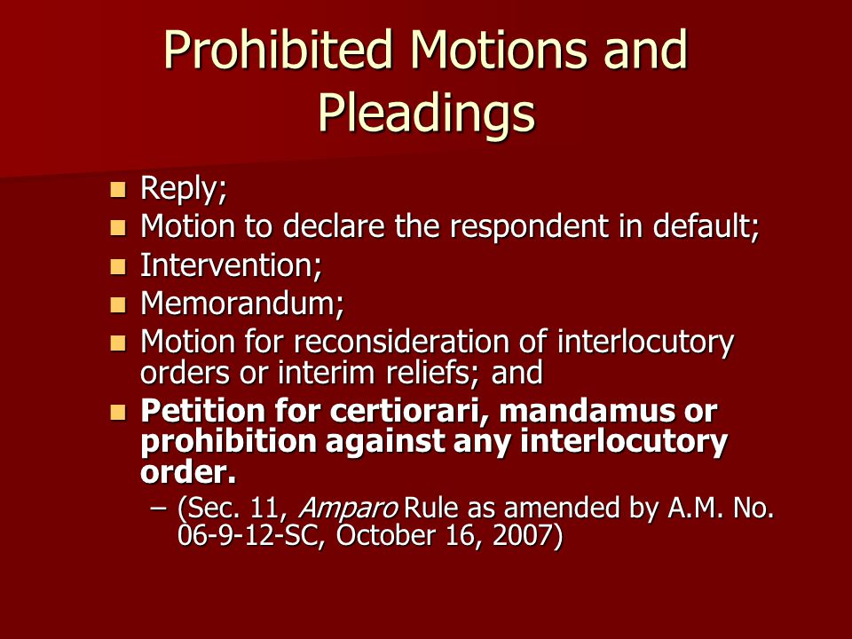 Prohibited Motions and Pleadings Reply; Reply; Motion to declare the respondent in default; Motion to declare the respondent in default; Intervention; Intervention; Memorandum; Memorandum; Motion for reconsideration of interlocutory orders or interim reliefs; and Motion for reconsideration of interlocutory orders or interim reliefs; and Petition for certiorari, mandamus or prohibition against any interlocutory order.