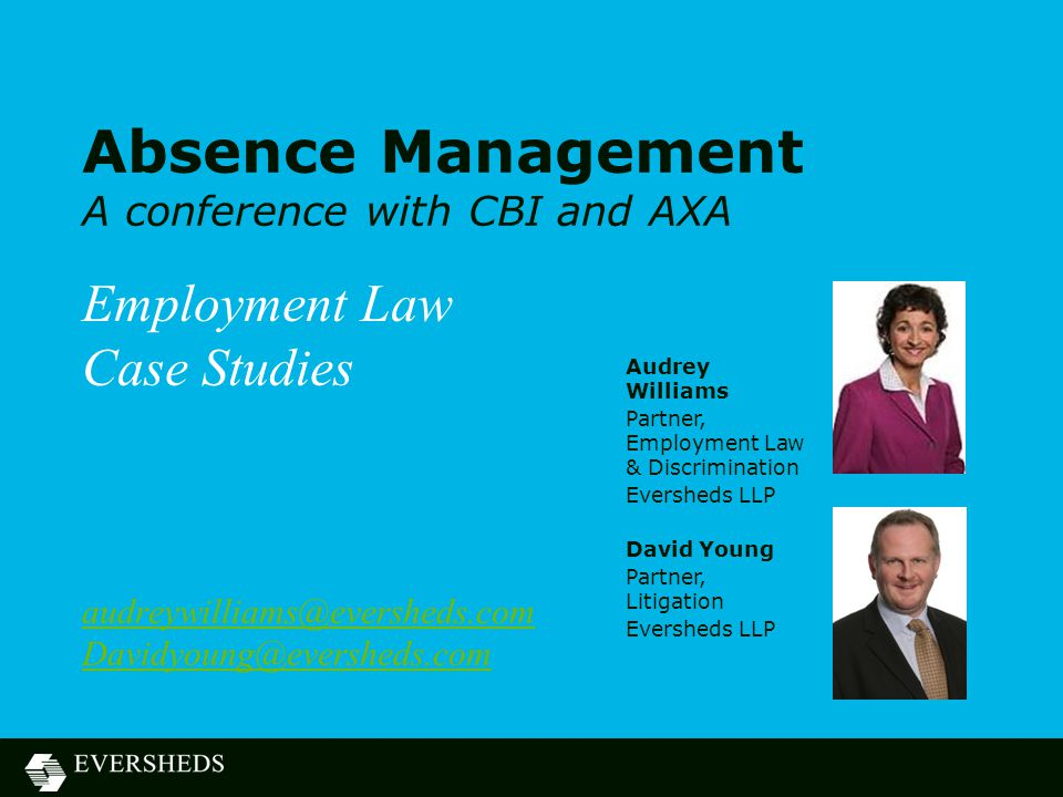 Absence Management A conference with CBI and AXA Employment Law Case Studies audreywilliams@eversheds.com Davidyoung@eversheds.com Audrey Williams Par