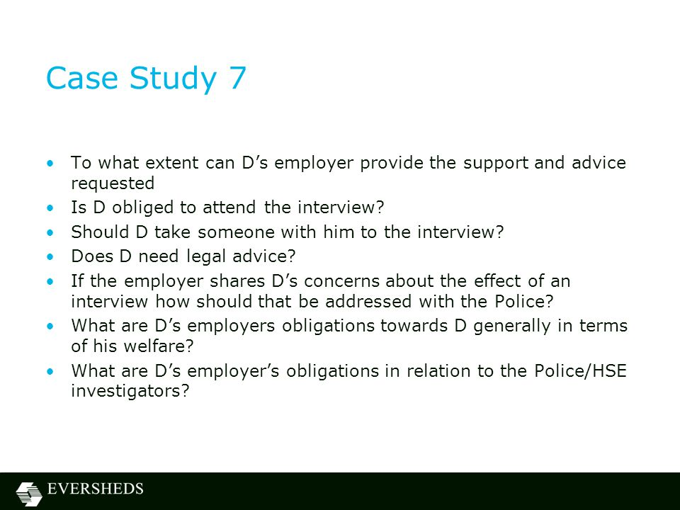 Case Study 7 To what extent can D's employer provide the support and advice requested Is D obliged to attend the interview? Should D take someone with