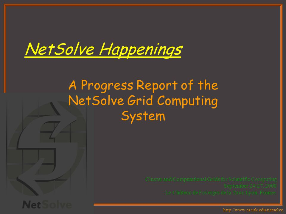 http://www.cs.utk.edu/netsolve NetSolve Happenings A Progress Report of the NetSolve Grid Computing System Cluster and Computational Grids for Scienti