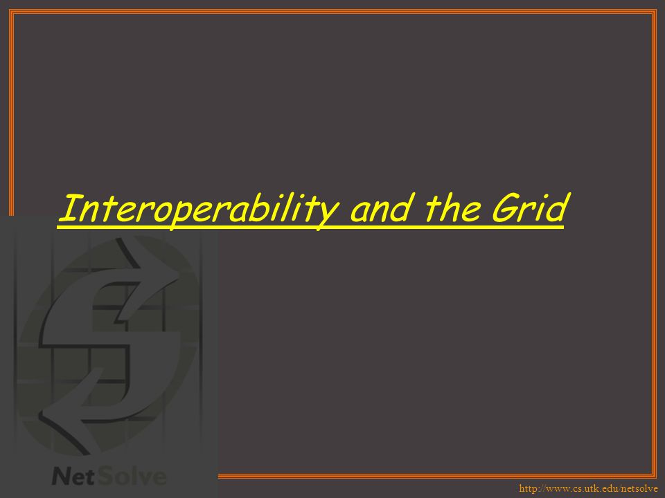 http://www.cs.utk.edu/netsolve Interoperability and the Grid