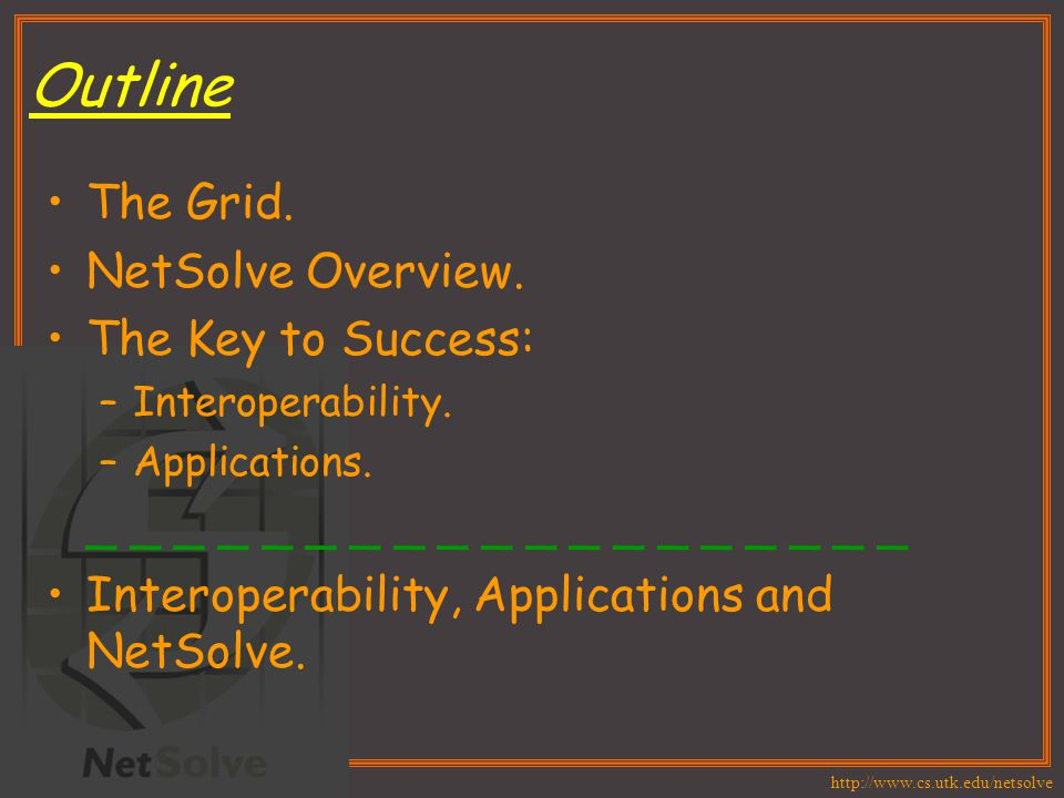 http://www.cs.utk.edu/netsolve Outline The Grid. NetSolve Overview. The Key to Success: –Interoperability. –Applications. _ _ _ _ _ _ _ _ _ _ _ _ _ _