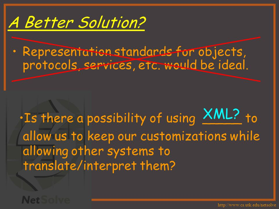 http://www.cs.utk.edu/netsolve A Better Solution? Representation standards for objects, protocols, services, etc. would be ideal. Is there a possibili