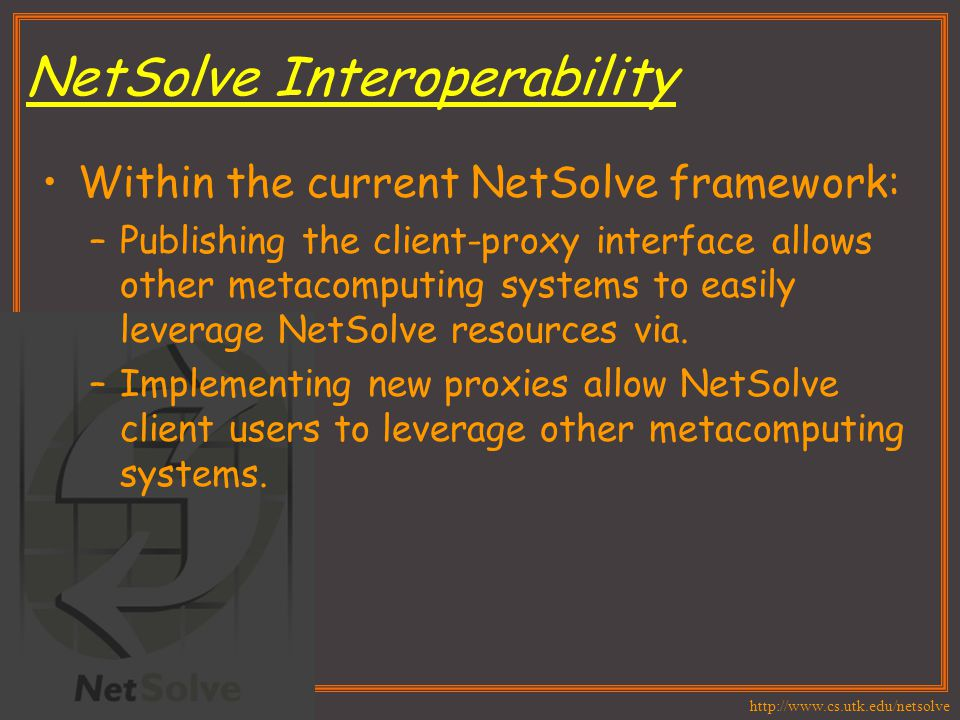 http://www.cs.utk.edu/netsolve NetSolve Interoperability Within the current NetSolve framework: –Publishing the client-proxy interface allows other me