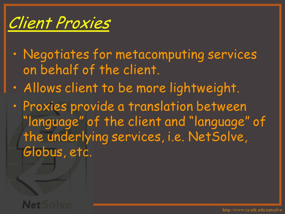 http://www.cs.utk.edu/netsolve Client Proxies Negotiates for metacomputing services on behalf of the client. Allows client to be more lightweight. Pro