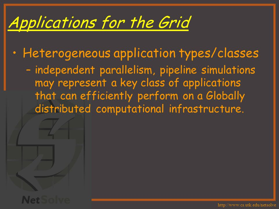 http://www.cs.utk.edu/netsolve Applications for the Grid Heterogeneous application types/classes –independent parallelism, pipeline simulations may re