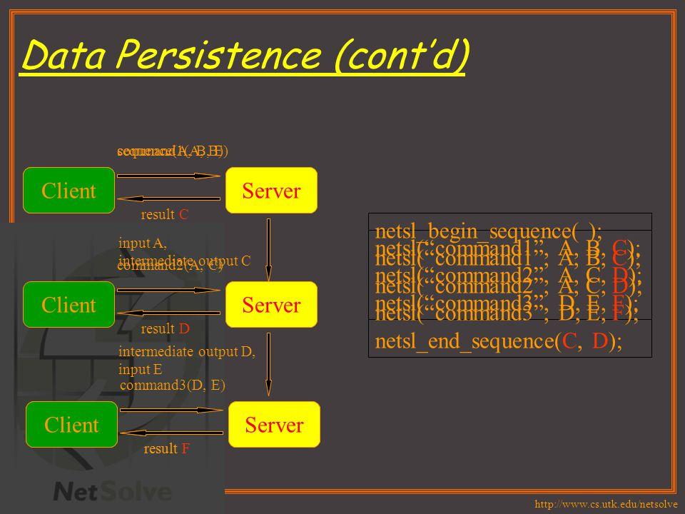 http://www.cs.utk.edu/netsolve netsl( command1 , A, B, C); netsl( command2 , A, C, D); netsl( command3 , D, E, F); ClientServer command1(A, B) result C ClientServer command2(A, C) result D ClientServer command3(D, E) result F netsl_begin_sequence( ); netsl( command1 , A, B, C); netsl( command2 , A, C, D); netsl( command3 , D, E, F); netsl_end_sequence(C, D); ClientServer sequence(A, B, E) Server ClientServer result F input A, intermediate output C intermediate output D, input E Data Persistence (cont'd)