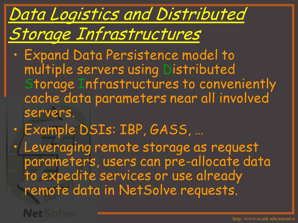 http://www.cs.utk.edu/netsolve Data Logistics and Distributed Storage Infrastructures Expand Data Persistence model to multiple servers using Distribu