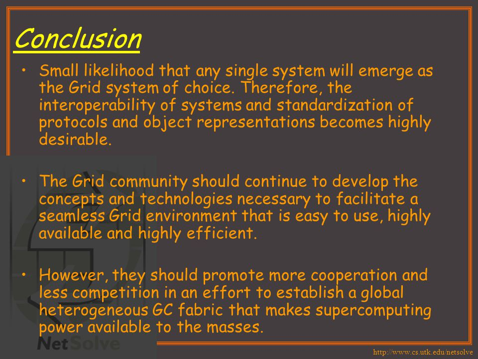 http://www.cs.utk.edu/netsolve Conclusion Small likelihood that any single system will emerge as the Grid system of choice. Therefore, the interoperab