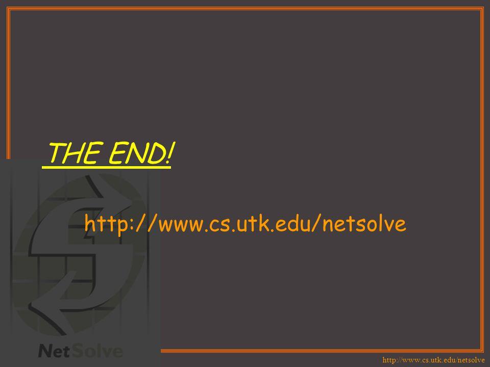 http://www.cs.utk.edu/netsolve THE END! http://www.cs.utk.edu/netsolve