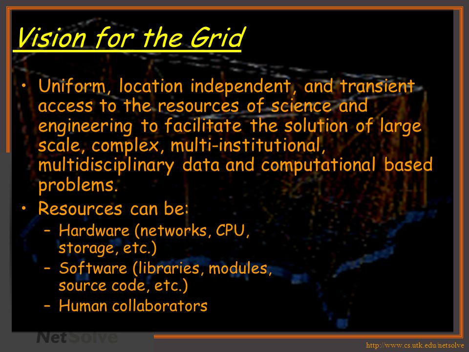 http://www.cs.utk.edu/netsolve Vision for the Grid Uniform, location independent, and transient access to the resources of science and engineering to