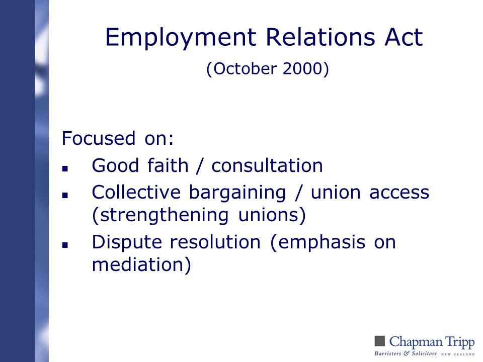 Employment Relations Act (October 2000) Focused on: n Good faith / consultation n Collective bargaining / union access (strengthening unions) n Disput