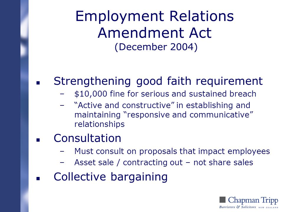 "Employment Relations Amendment Act (December 2004) n Strengthening good faith requirement –$10,000 fine for serious and sustained breach –""Active and"