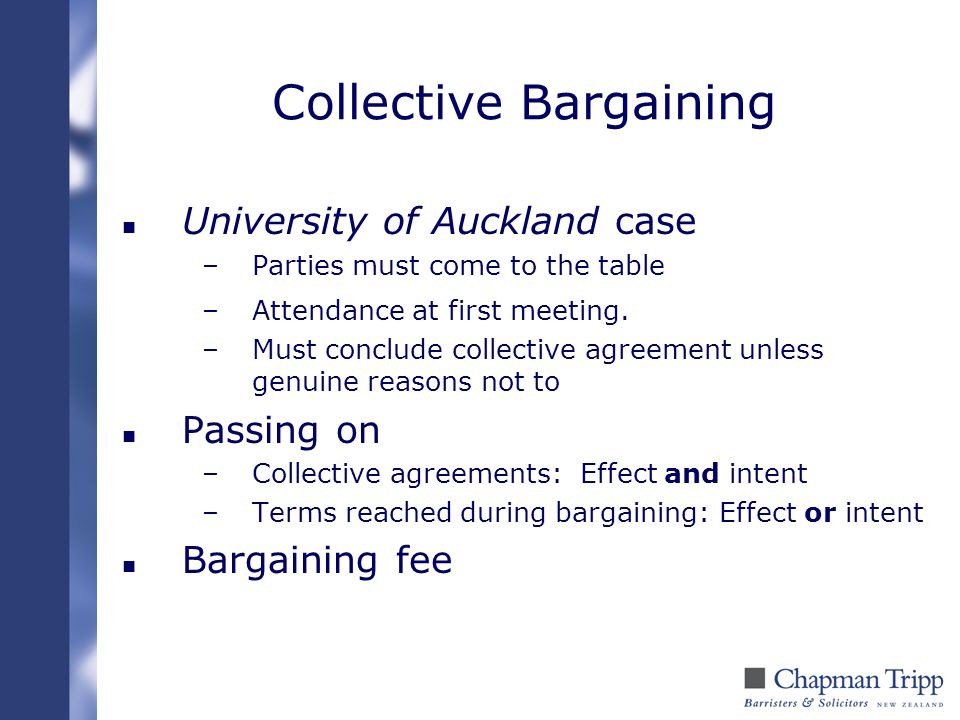 Collective Bargaining n University of Auckland case –Parties must come to the table –Attendance at first meeting. –Must conclude collective agreement
