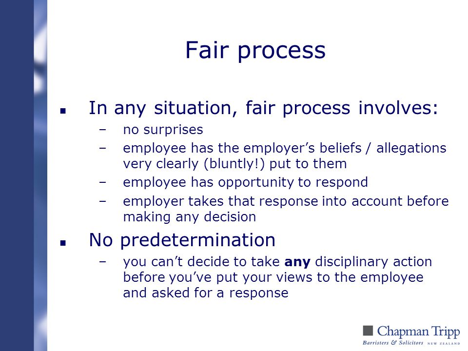Fair process n In any situation, fair process involves: –no surprises –employee has the employer's beliefs / allegations very clearly (bluntly!) put t