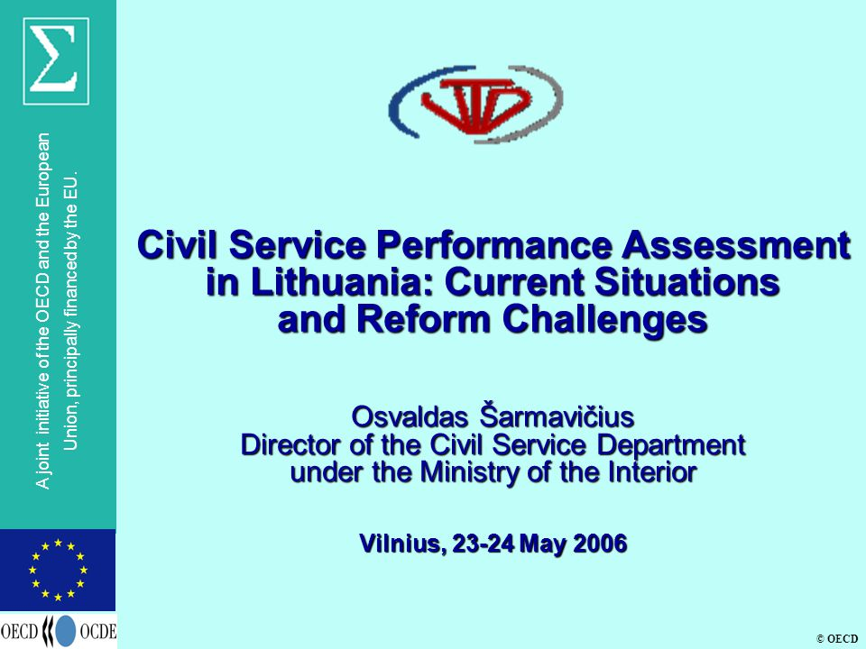 © OECD A joint initiative of the OECD and the European Union, principally financed by the EU. Civil Service Performance Assessment in Lithuania: Curre