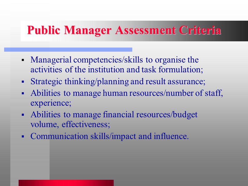 Public Manager Assessment Criteria  Managerial competencies/skills to organise the activities of the institution and task formulation;  Strategic thinking/planning and result assurance;  Abilities to manage human resources/number of staff, experience;  Abilities to manage financial resources/budget volume, effectiveness;  Communication skills/impact and influence.