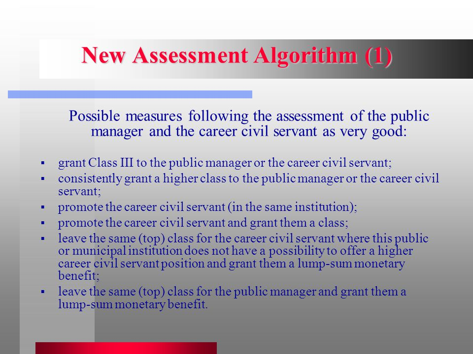 New Assessment Algorithm (1) Possible measures following the assessment of the public manager and the career civil servant as very good:  grant Class III to the public manager or the career civil servant;  consistently grant a higher class to the public manager or the career civil servant;  promote the career civil servant (in the same institution);  promote the career civil servant and grant them a class;  leave the same (top) class for the career civil servant where this public or municipal institution does not have a possibility to offer a higher career civil servant position and grant them a lump-sum monetary benefit;  leave the same (top) class for the public manager and grant them a lump-sum monetary benefit.