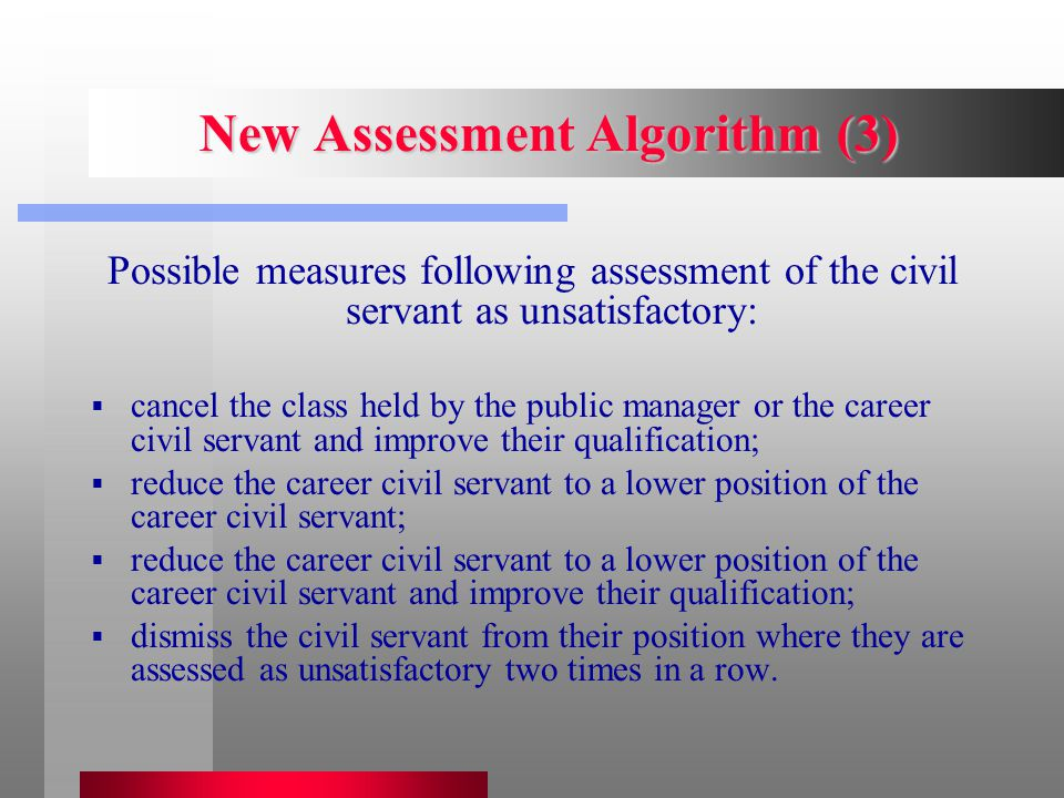 New Assessment Algorithm (3) Possible measures following assessment of the civil servant as unsatisfactory:  cancel the class held by the public manager or the career civil servant and improve their qualification;  reduce the career civil servant to a lower position of the career civil servant;  reduce the career civil servant to a lower position of the career civil servant and improve their qualification;  dismiss the civil servant from their position where they are assessed as unsatisfactory two times in a row.