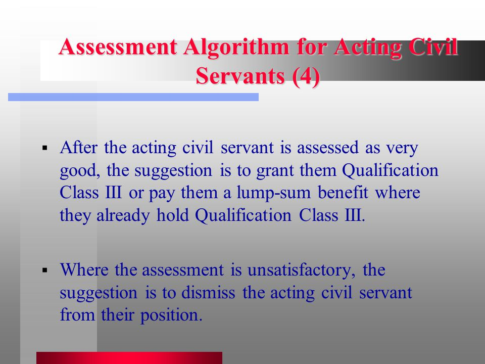 Assessment Algorithm for Acting Civil Servants (4)  After the acting civil servant is assessed as very good, the suggestion is to grant them Qualification Class III or pay them a lump-sum benefit where they already hold Qualification Class III.