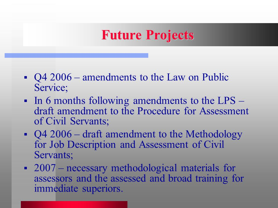 Future Projects  Q4 2006 – amendments to the Law on Public Service;  In 6 months following amendments to the LPS – draft amendment to the Procedure for Assessment of Civil Servants;  Q4 2006 – draft amendment to the Methodology for Job Description and Assessment of Civil Servants;  2007 – necessary methodological materials for assessors and the assessed and broad training for immediate superiors.