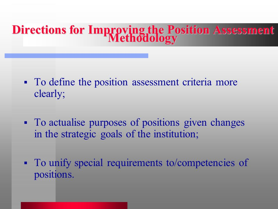 Directions for Improving the Position Assessment Methodology  To define the position assessment criteria more clearly;  To actualise purposes of positions given changes in the strategic goals of the institution;  To unify special requirements to/competencies of positions.