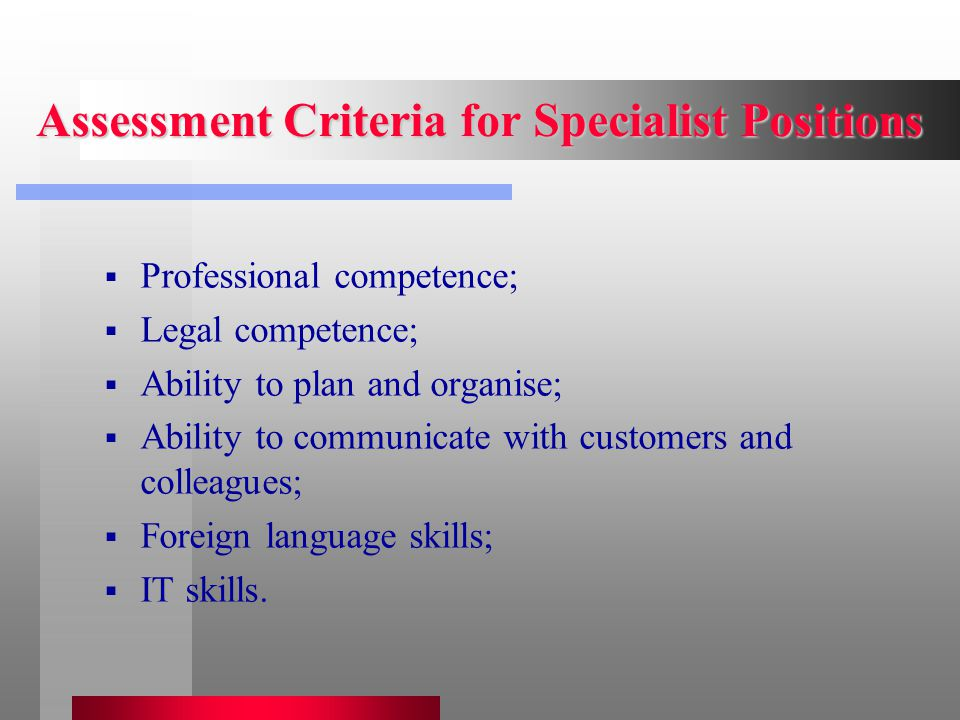 Assessment Criteria for Specialist Positions  Professional competence;  Legal competence;  Ability to plan and organise;  Ability to communicate with customers and colleagues;  Foreign language skills;  IT skills.