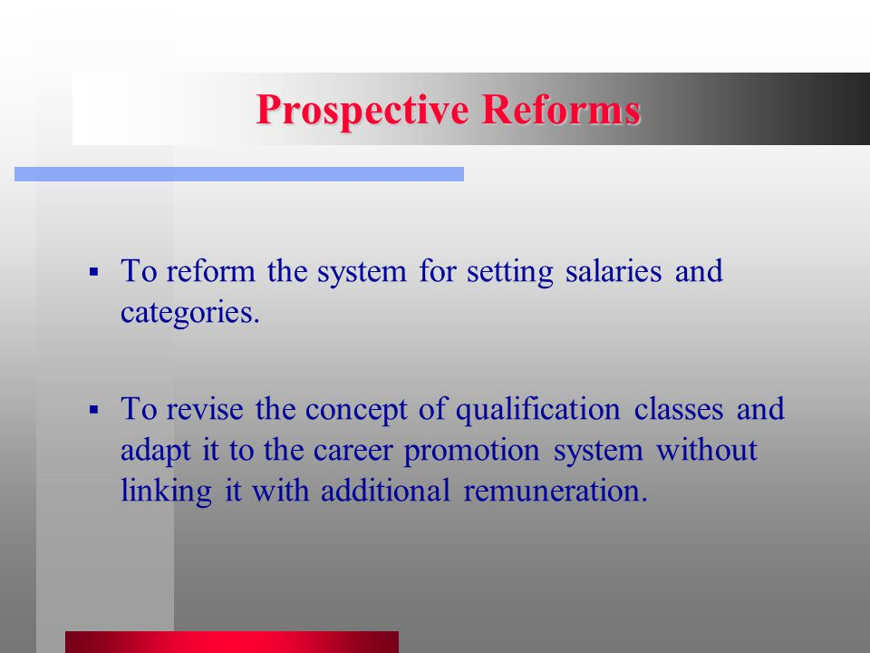 Prospective Reforms  To reform the system for setting salaries and categories.  To revise the concept of qualification classes and adapt it to the c