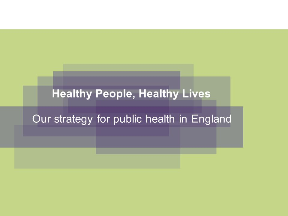 Healthy People, Healthy Lives Our strategy for public health in England