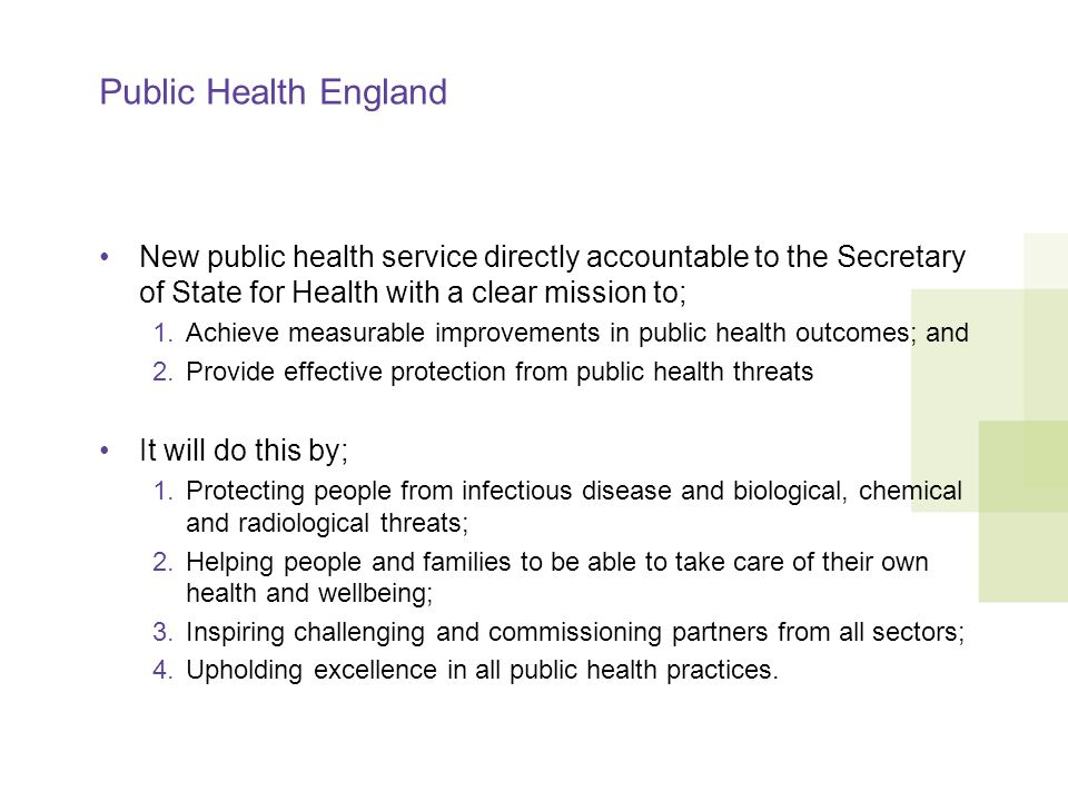 Public Health England New public health service directly accountable to the Secretary of State for Health with a clear mission to; 1.Achieve measurable improvements in public health outcomes; and 2.Provide effective protection from public health threats It will do this by; 1.Protecting people from infectious disease and biological, chemical and radiological threats; 2.Helping people and families to be able to take care of their own health and wellbeing; 3.Inspiring challenging and commissioning partners from all sectors; 4.Upholding excellence in all public health practices.