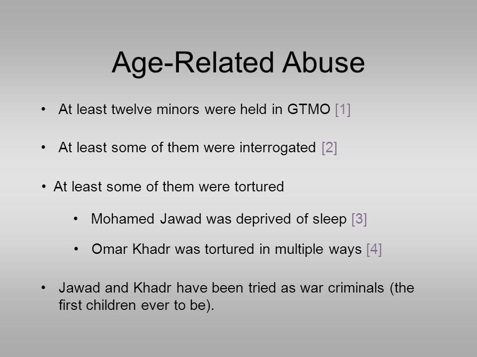 Age-Related Abuse At least some of them were interrogated [2] At least twelve minors were held in GTMO [1] Mohamed Jawad was deprived of sleep [3] At least some of them were tortured Omar Khadr was tortured in multiple ways [4] Jawad and Khadr have been tried as war criminals (the first children ever to be).
