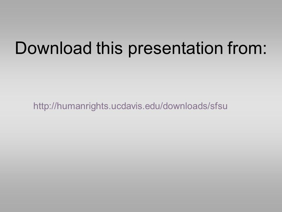 Download this presentation from: http://humanrights.ucdavis.edu/downloads/sfsu