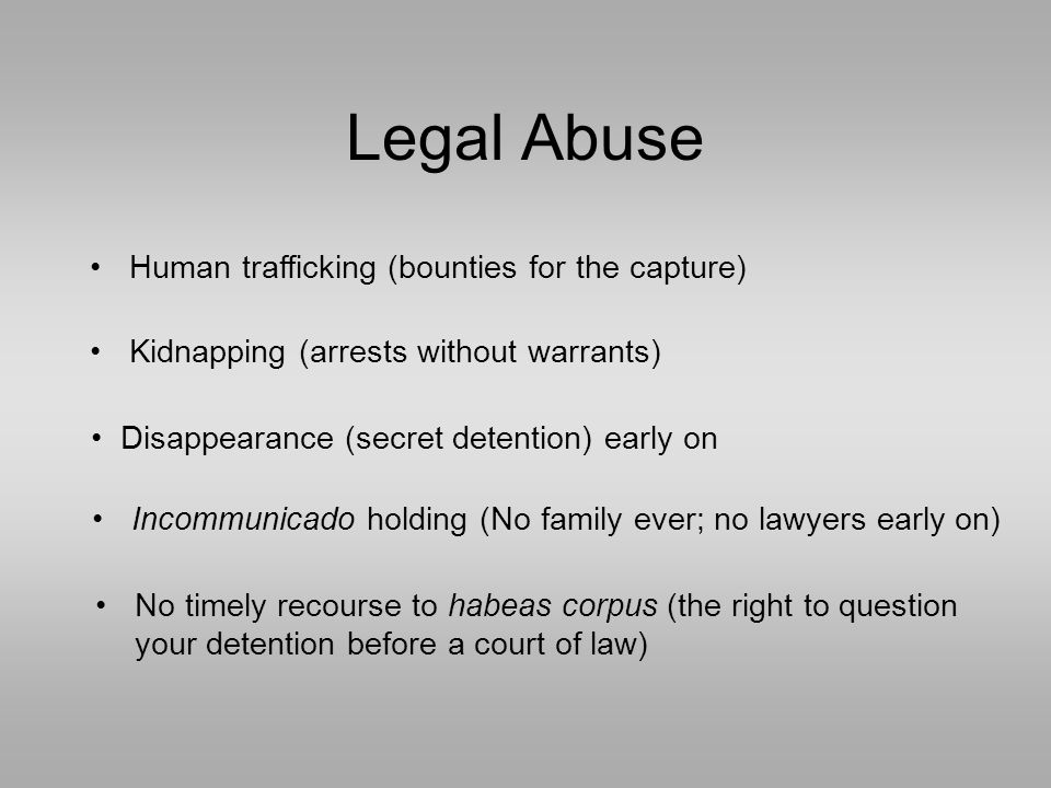 Legal Abuse Kidnapping (arrests without warrants) Human trafficking (bounties for the capture) Incommunicado holding (No family ever; no lawyers early on) Disappearance (secret detention) early on No timely recourse to habeas corpus (the right to question your detention before a court of law)