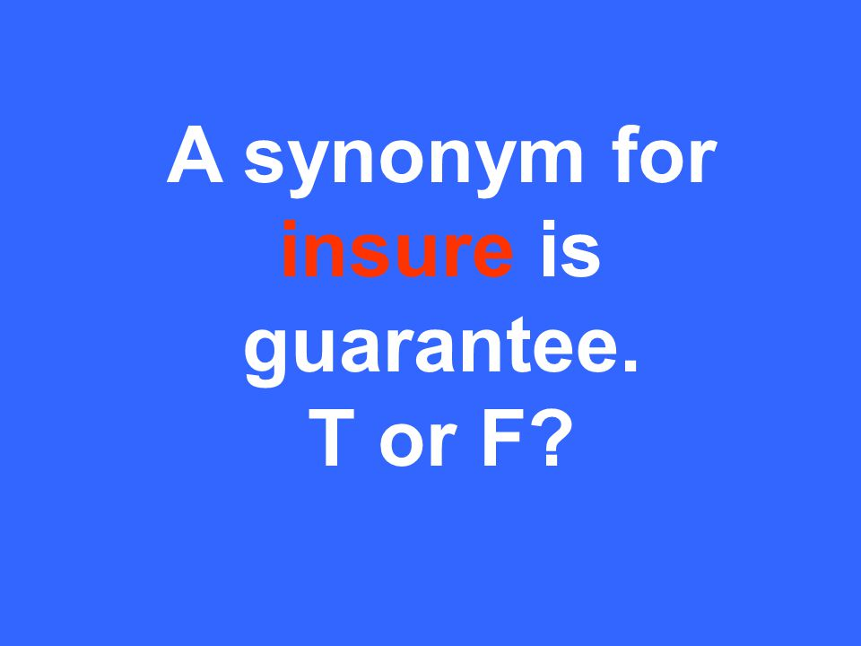 A synonym for insure is guarantee. T or F