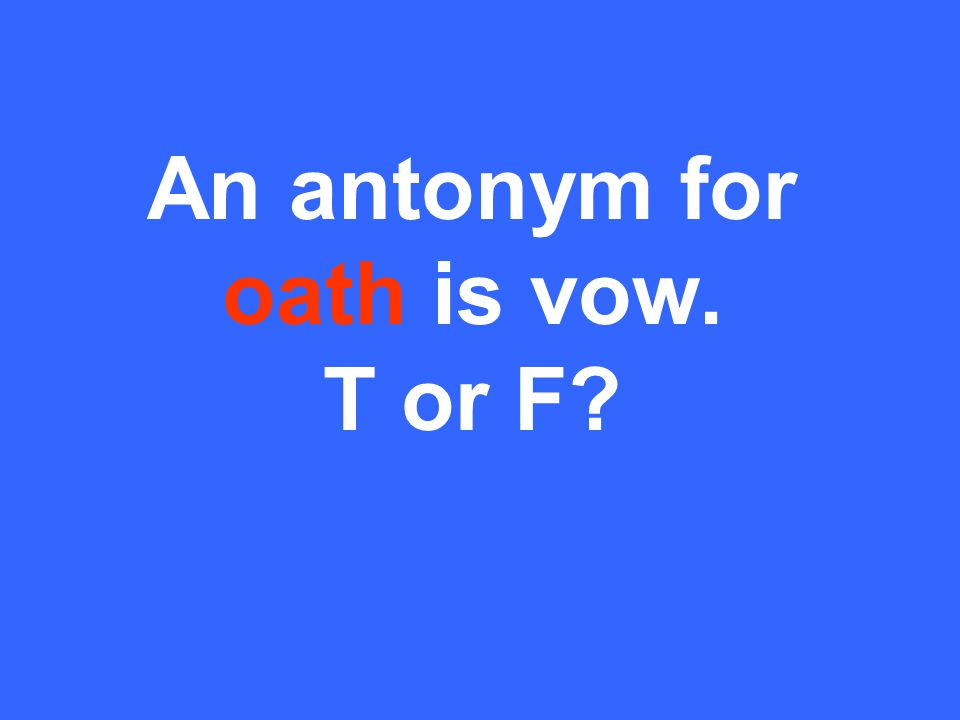 An antonym for oath is vow. T or F?