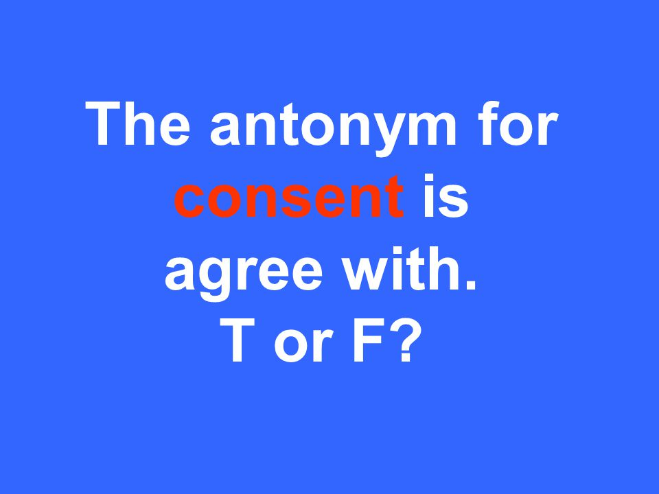 The antonym for consent is agree with. T or F
