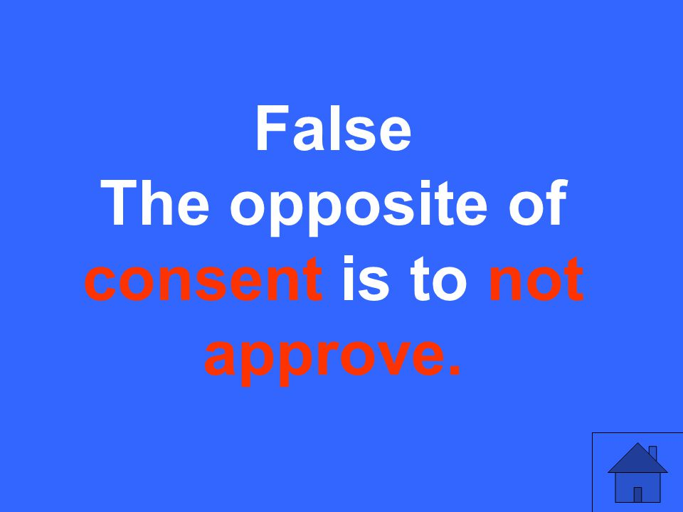 False The opposite of consent is to not approve.