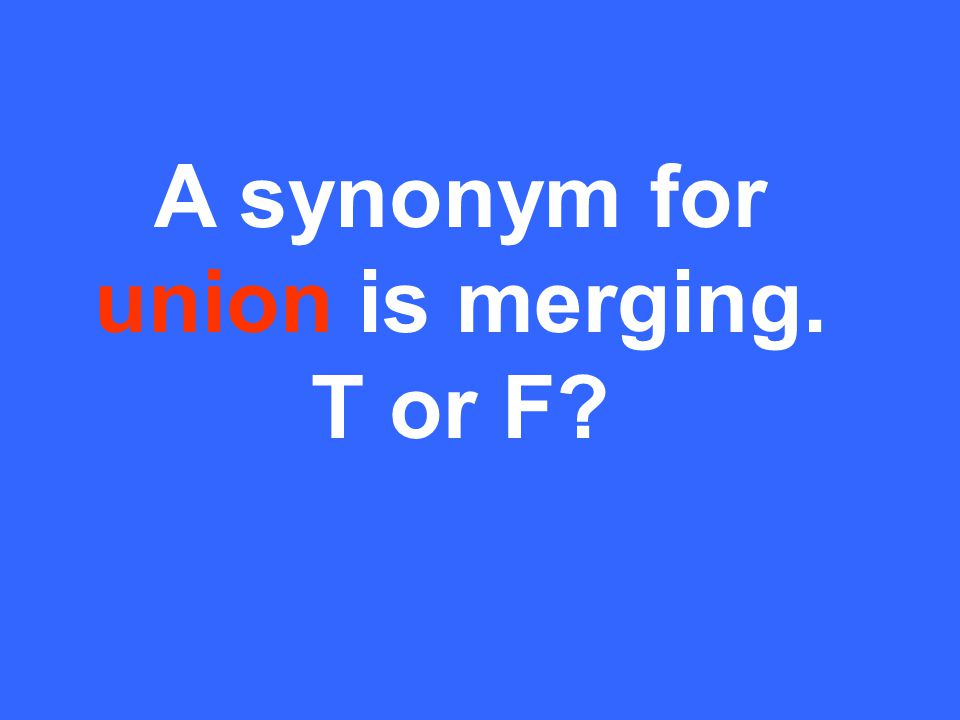 A synonym for union is merging. T or F